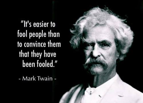 mark-twain-it-s-easier-to-fool-people-than-to-convince-them-they-have-been-fooled1